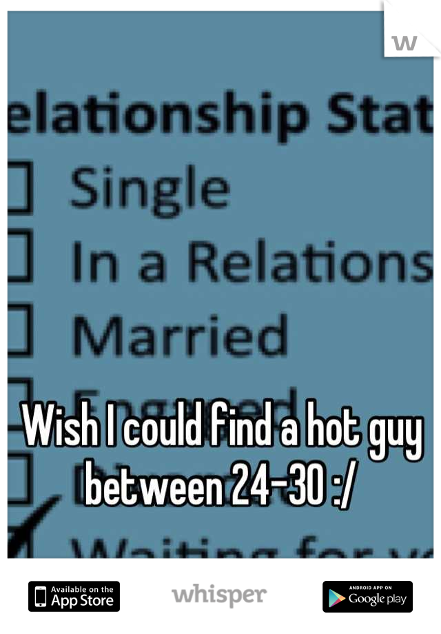 Wish I could find a hot guy between 24-30 :/