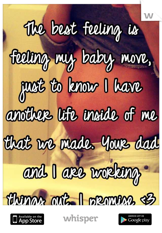 The best feeling is feeling my baby move, just to know I have another life inside of me that we made. Your dad and I are working things out, I promise <3