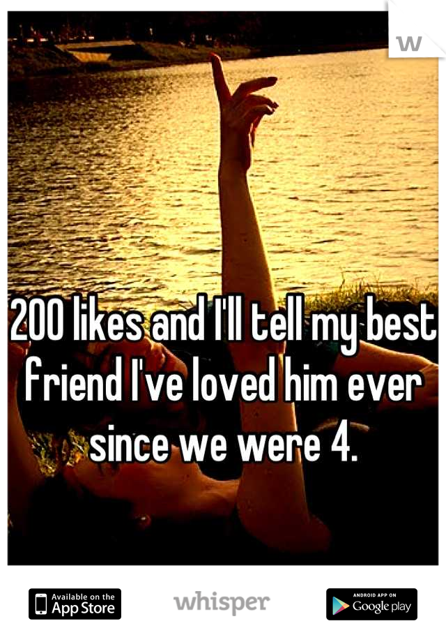 200 likes and I'll tell my best friend I've loved him ever since we were 4.