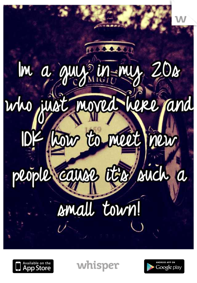 Im a guy in my 20s who just moved here and IDK how to meet new people cause it's such a small town!