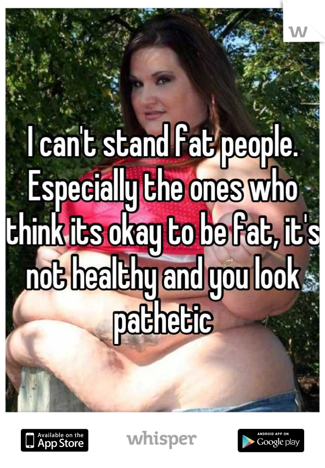 I can't stand fat people.  Especially the ones who think its okay to be fat, it's not healthy and you look pathetic