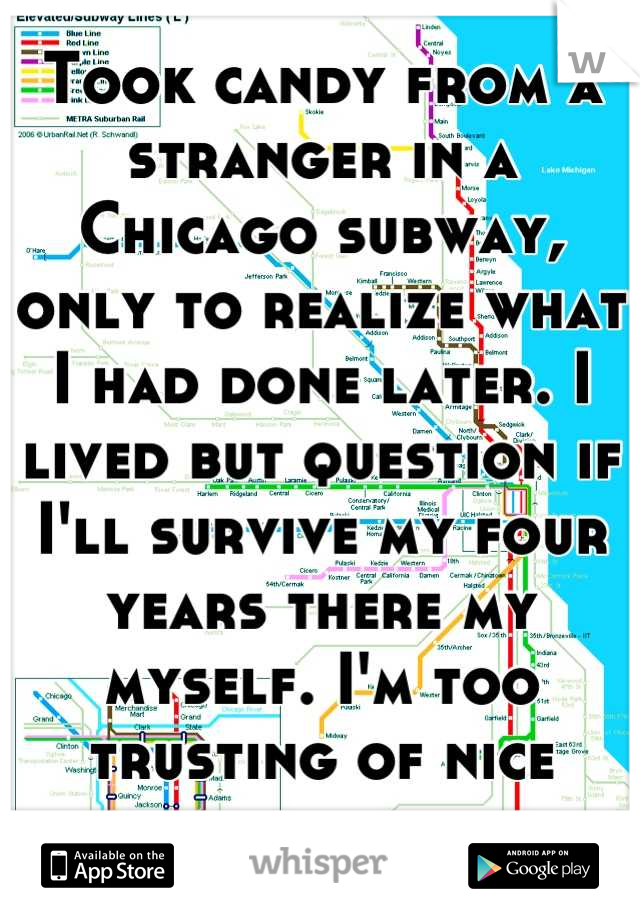 Took candy from a stranger in a Chicago subway, only to realize what I had done later. I lived but question if I'll survive my four years there my myself. I'm too trusting of nice strangers.