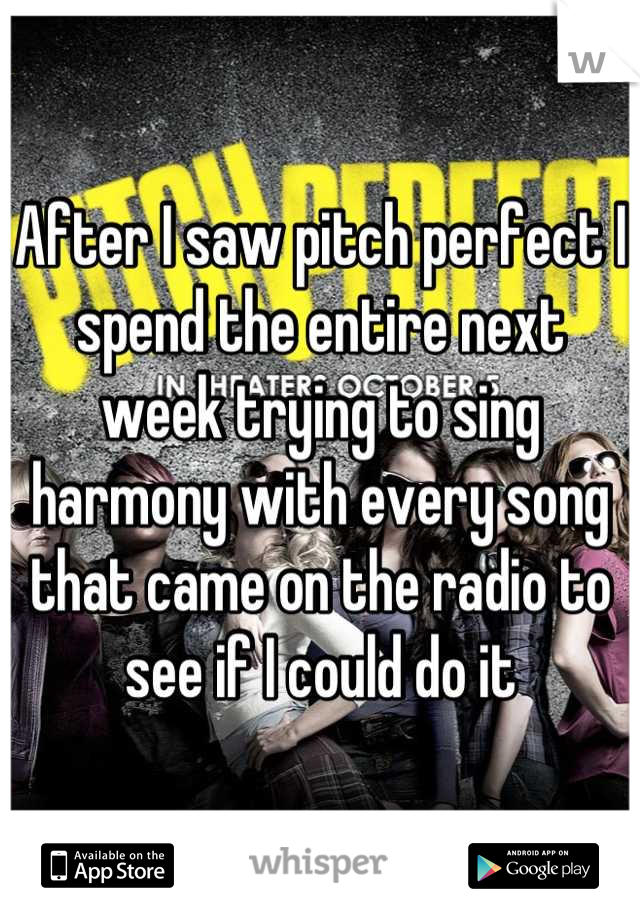 After I saw pitch perfect I spend the entire next week trying to sing harmony with every song that came on the radio to see if I could do it