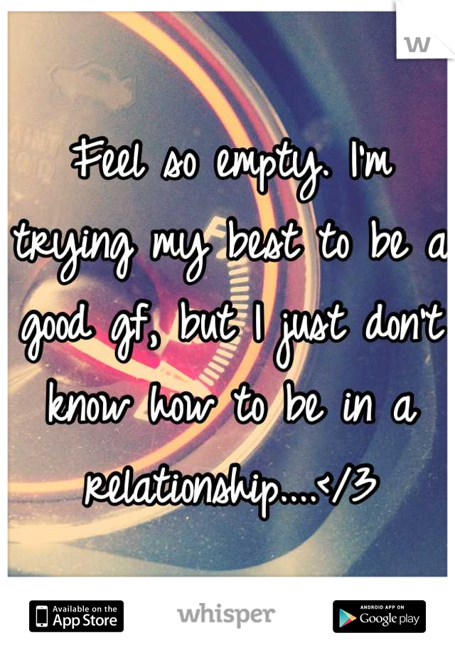 Feel so empty. I'm trying my best to be a good gf, but I just don't know how to be in a relationship....</3