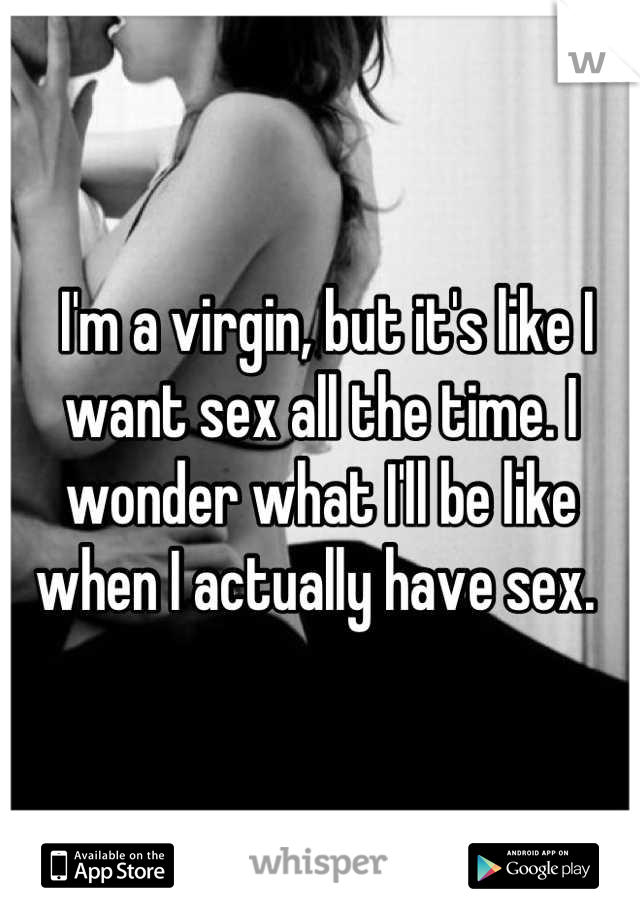 I'm a virgin, but it's like I want sex all the time. I wonder what I'll be like when I actually have sex.