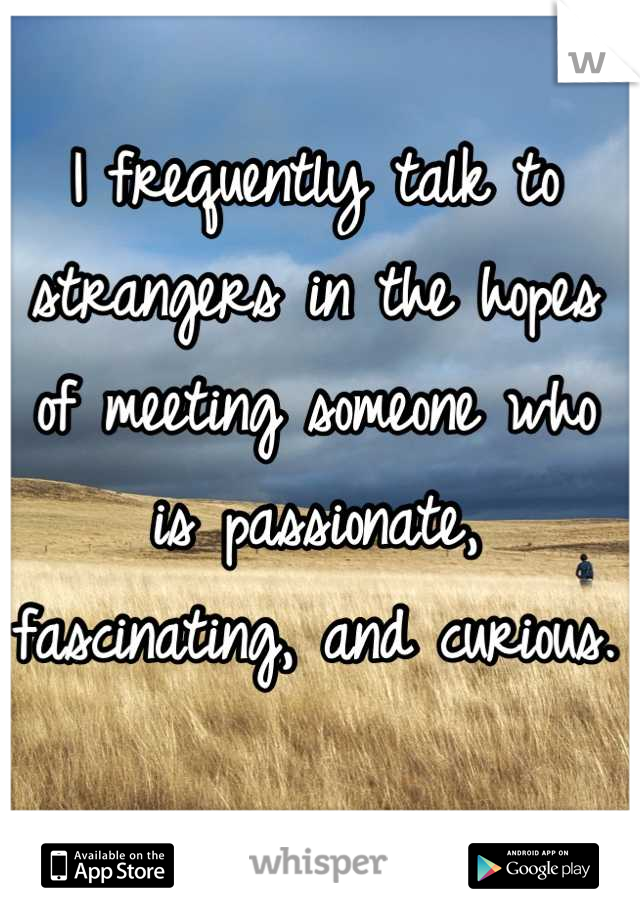 I frequently talk to strangers in the hopes of meeting someone who is passionate, fascinating, and curious.