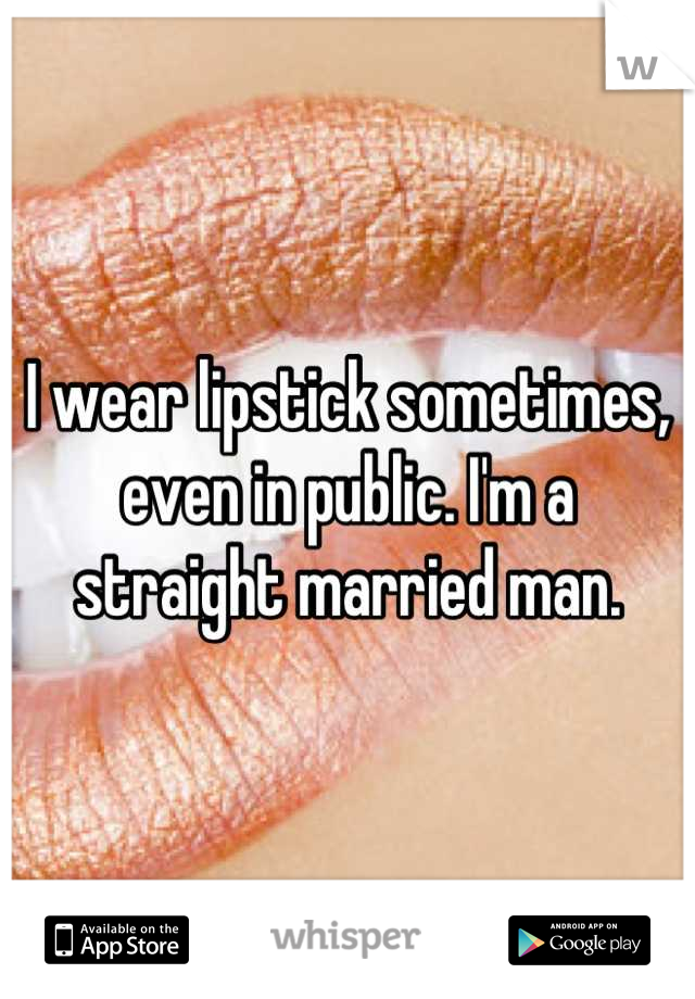 I wear lipstick sometimes, even in public. I'm a straight married man.