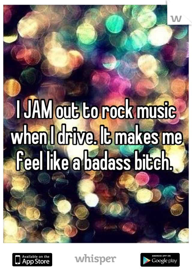 I JAM out to rock music when I drive. It makes me feel like a badass bitch.