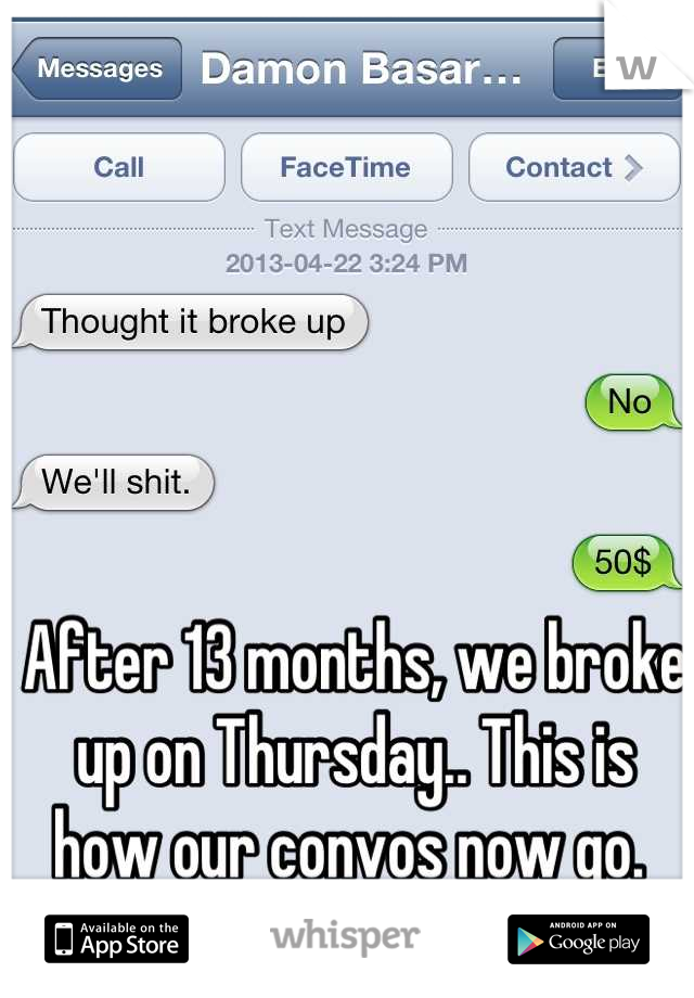 After 13 months, we broke up on Thursday.. This is how our convos now go.