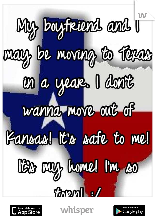 My boyfriend and I may be moving to Texas in a year. I don't wanna move out of Kansas! It's safe to me! It's my home! I'm so torn! :/