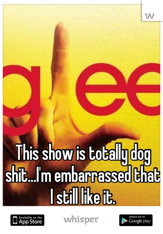 This show is totally dog shit...I'm embarrassed that I still like it.