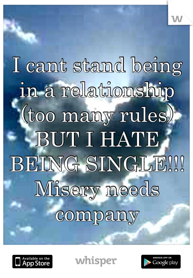 I cant stand being in a relationship (too many rules) BUT I HATE BEING SINGLE!!! Misery needs company