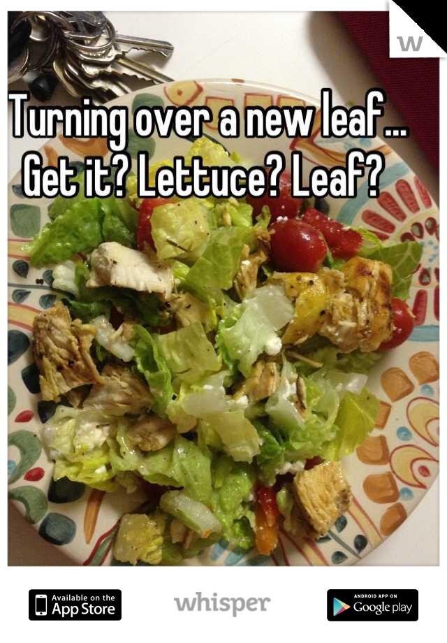 Turning over a new leaf... Get it? Lettuce? Leaf?