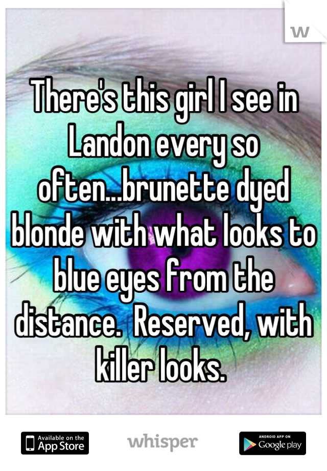 There's this girl I see in Landon every so often...brunette dyed blonde with what looks to blue eyes from the distance.  Reserved, with killer looks.
