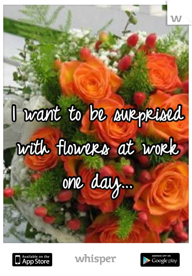 I want to be surprised with flowers at work one day...
