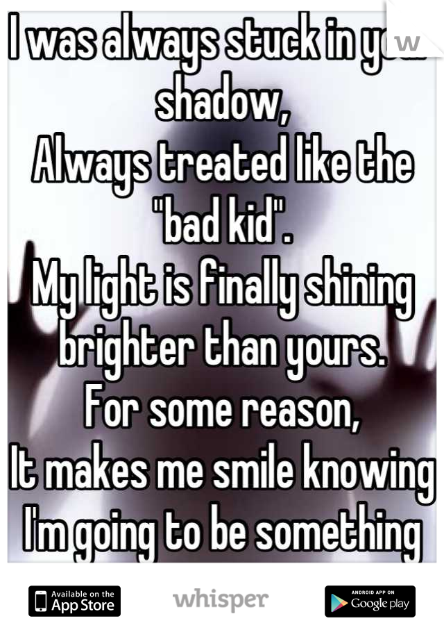 """I was always stuck in your shadow, Always treated like the """"bad kid"""". My light is finally shining brighter than yours. For some reason, It makes me smile knowing I'm going to be something more."""