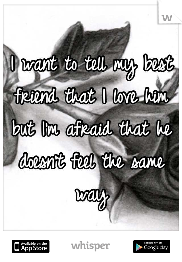 I want to tell my best friend that I love him but I'm afraid that he doesn't feel the same way