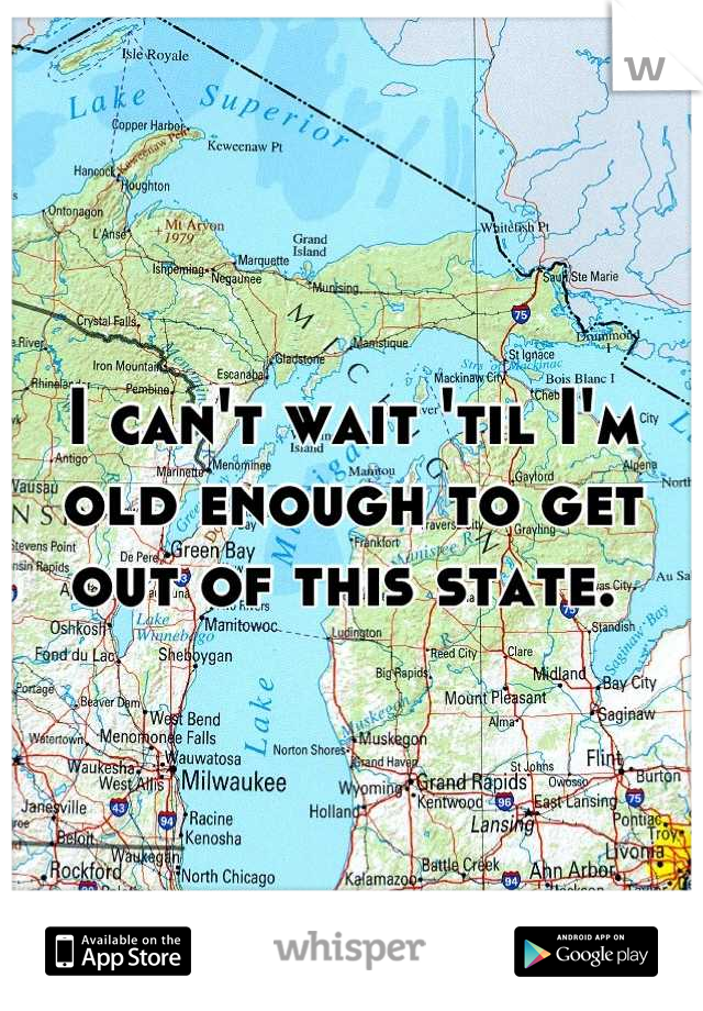 I can't wait 'til I'm old enough to get out of this state.