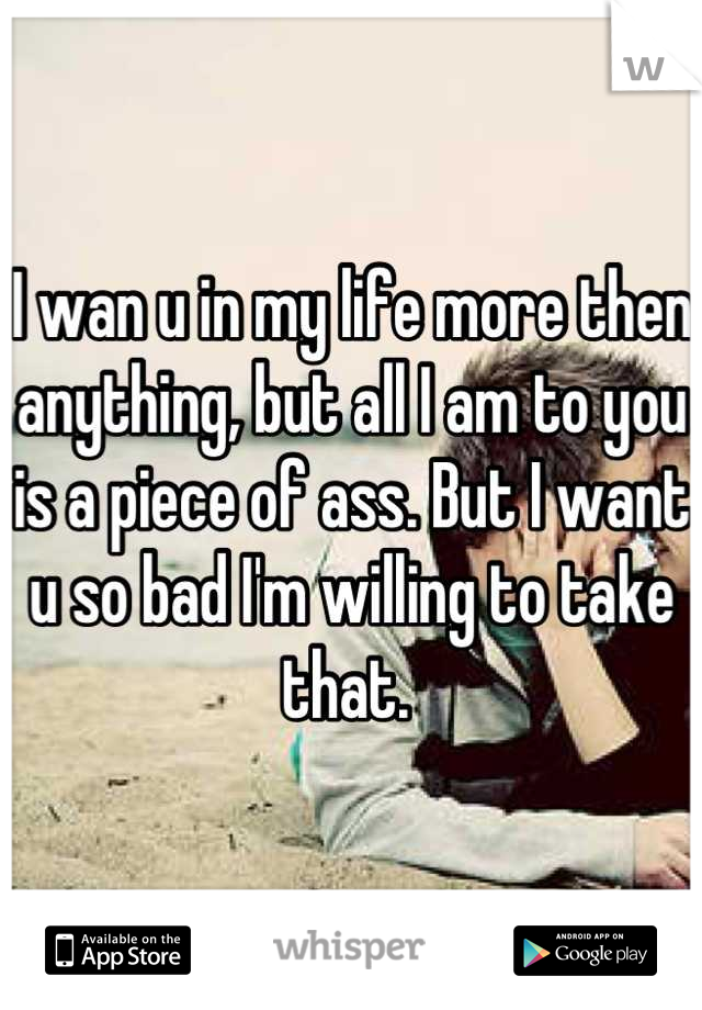 I wan u in my life more then anything, but all I am to you is a piece of ass. But I want u so bad I'm willing to take that.