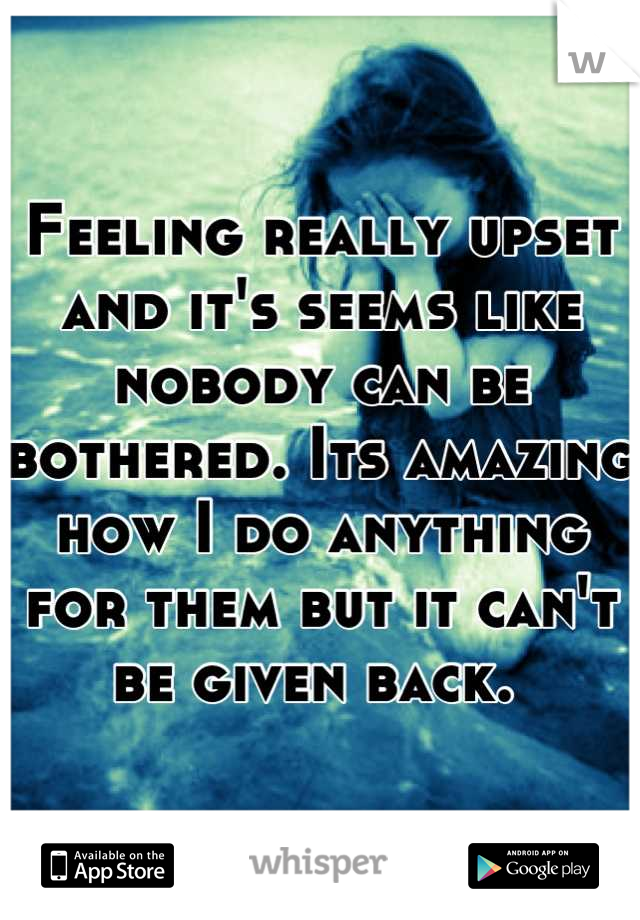 Feeling really upset and it's seems like nobody can be bothered. Its amazing how I do anything for them but it can't be given back.