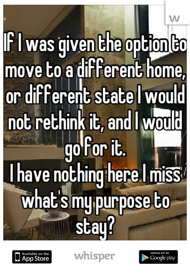 If I was given the option to move to a different home, or different state I would not rethink it, and I would go for it.  I have nothing here I miss what's my purpose to stay?