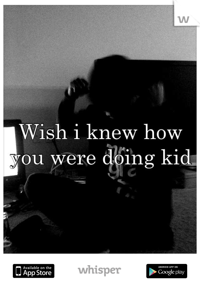 Wish i knew how you were doing kid