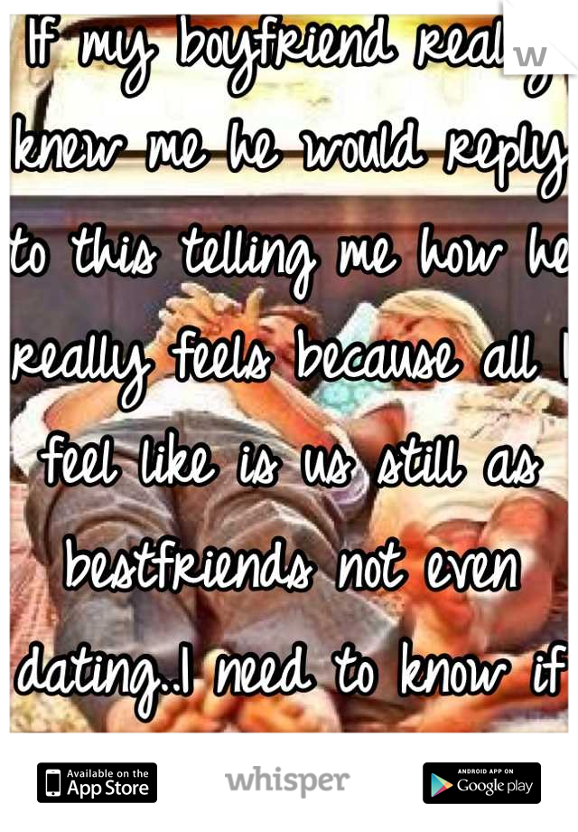 If my boyfriend really knew me he would reply to this telling me how he really feels because all I feel like is us still as bestfriends not even dating..I need to know if you care..dsp