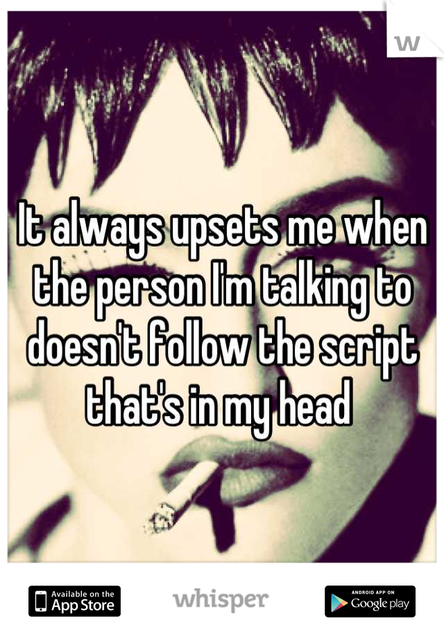 It always upsets me when the person I'm talking to doesn't follow the script that's in my head
