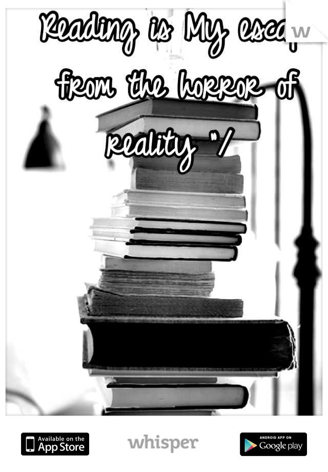 """Reading is My escape from the horror of reality """"/"""