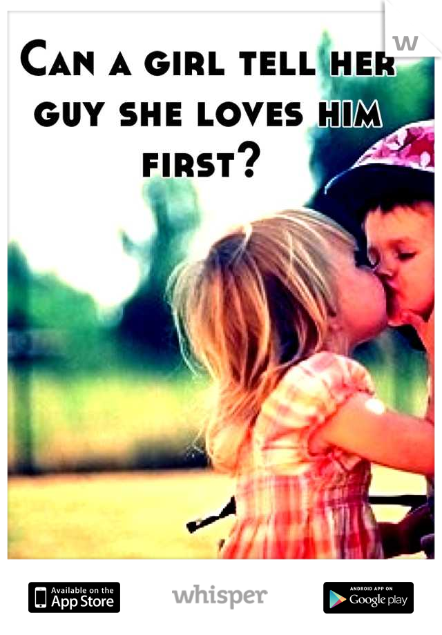 Can a girl tell her guy she loves him first?