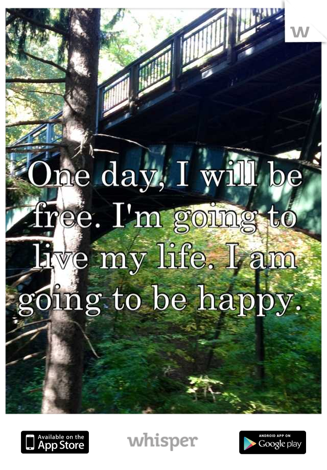 One day, I will be free. I'm going to live my life. I am going to be happy.