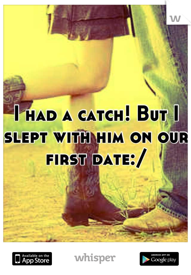 I had a catch! But I slept with him on our first date:/