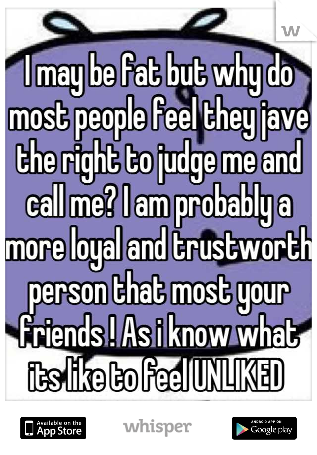 I may be fat but why do most people feel they jave the right to judge me and call me? I am probably a more loyal and trustworth person that most your friends ! As i know what its like to feel UNLIKED