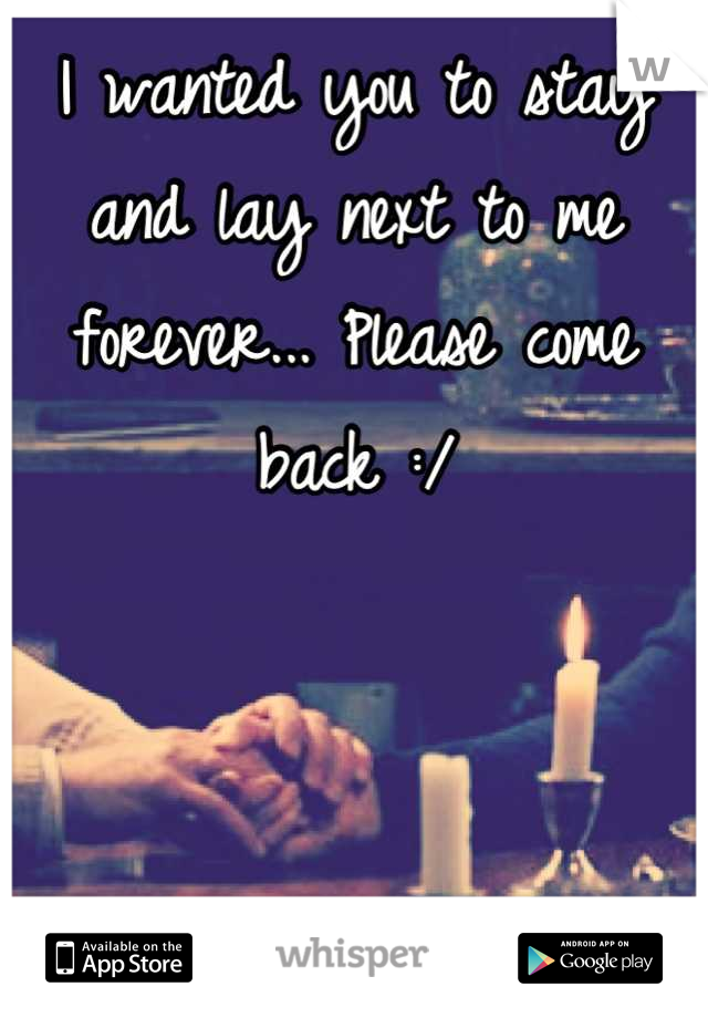 I wanted you to stay and lay next to me forever... Please come back :/