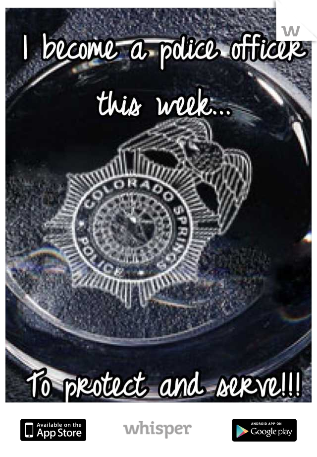 I become a police officer this week...     To protect and serve!!!