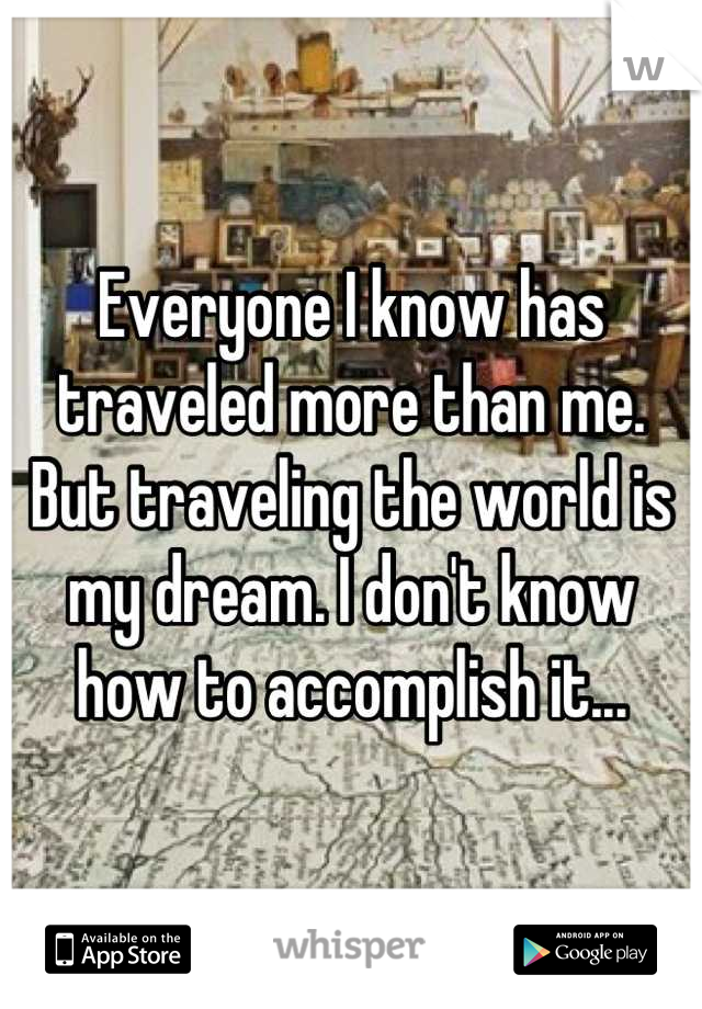 Everyone I know has traveled more than me. But traveling the world is my dream. I don't know how to accomplish it...