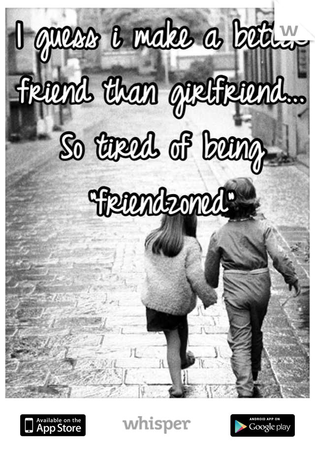 "I guess i make a better friend than girlfriend... So tired of being ""friendzoned"""