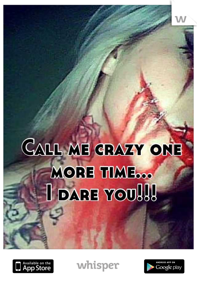 Call me crazy one more time... I dare you!!!