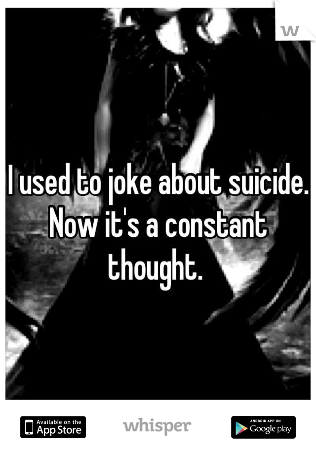 I used to joke about suicide. Now it's a constant thought.
