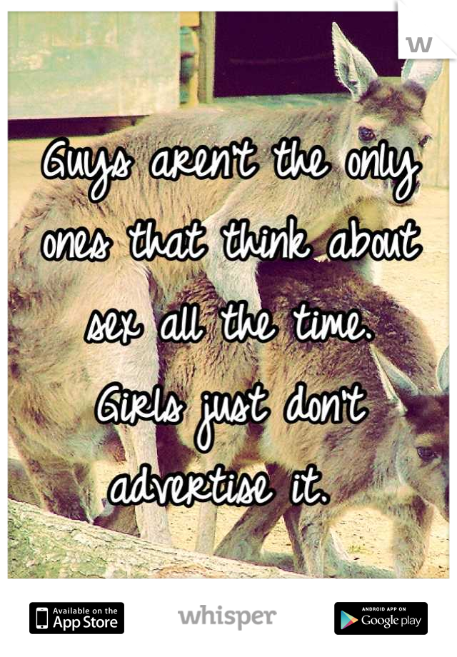 Guys aren't the only ones that think about sex all the time.  Girls just don't advertise it.