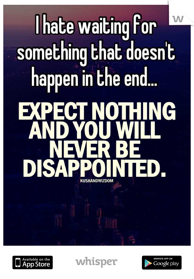 I hate waiting for something that doesn't happen in the end...