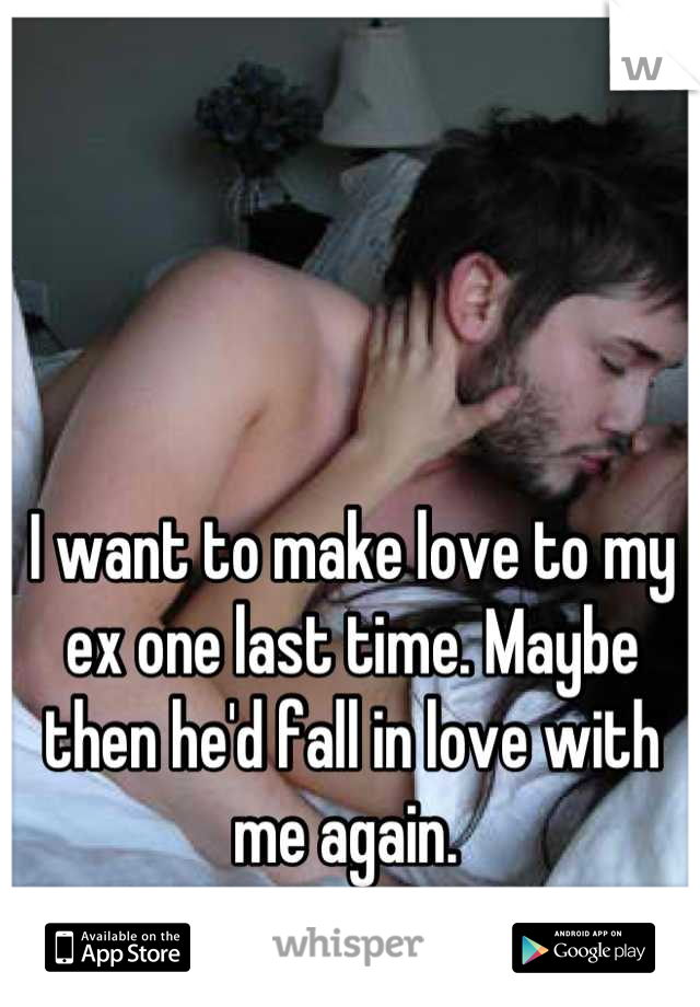 I want to make love to my ex one last time. Maybe then he'd fall in love with me again.