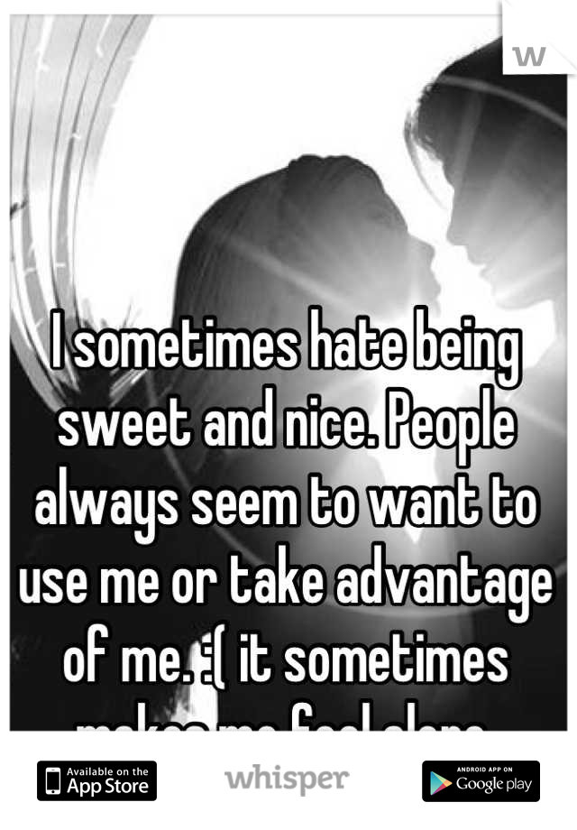 I sometimes hate being sweet and nice. People always seem to want to use me or take advantage of me. :( it sometimes makes me feel alone.