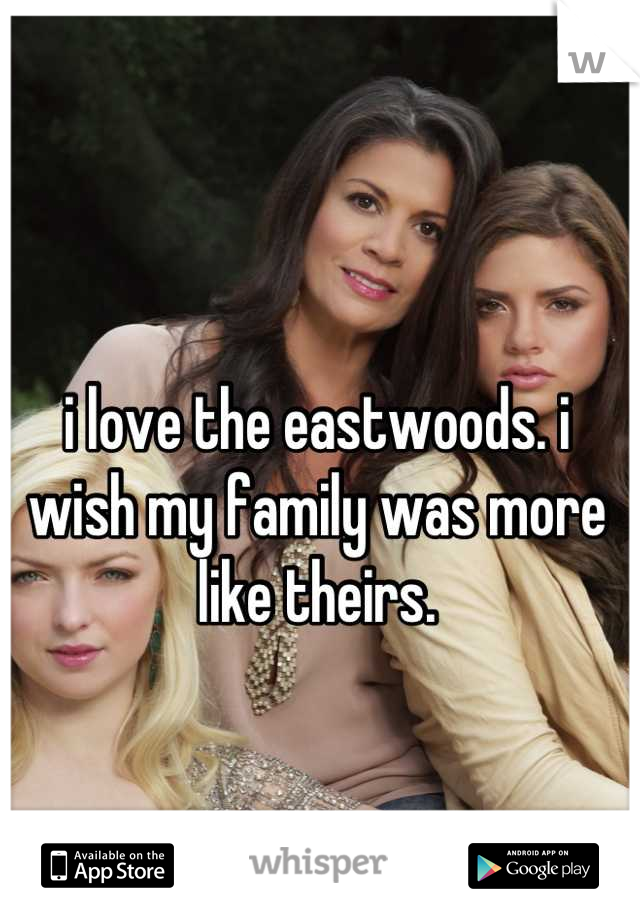 i love the eastwoods. i wish my family was more like theirs.
