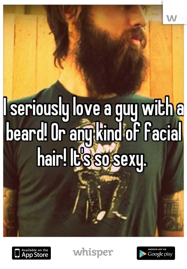 I seriously love a guy with a beard! Or any kind of facial hair! It's so sexy.