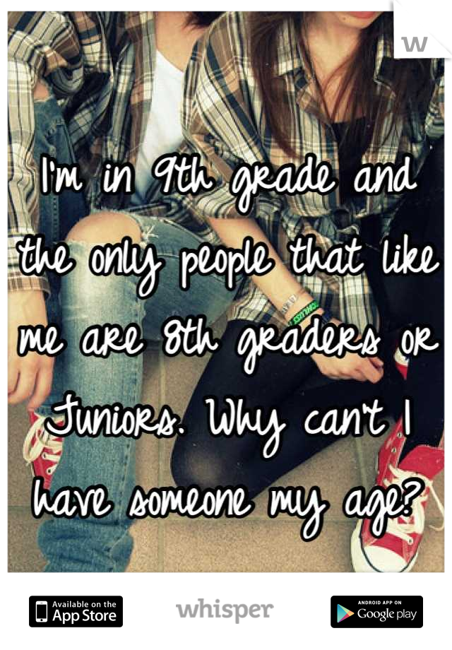 I'm in 9th grade and the only people that like me are 8th graders or Juniors. Why can't I have someone my age?
