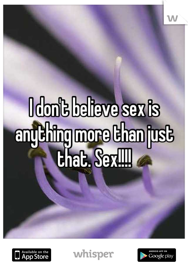 I don't believe sex is anything more than just that. Sex!!!!
