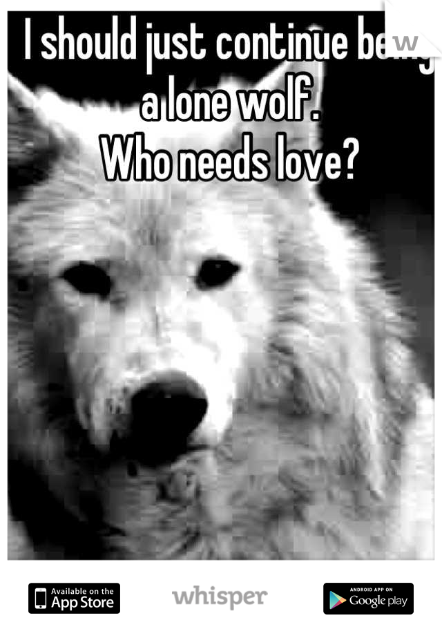 I should just continue being a lone wolf. Who needs love?