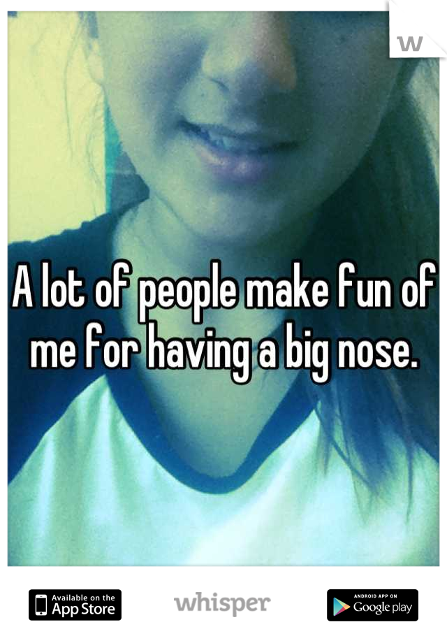 A lot of people make fun of me for having a big nose.
