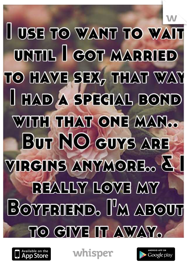I use to want to wait until I got married to have sex, that way I had a special bond with that one man.. But NO guys are virgins anymore.. & I really love my Boyfriend. I'm about to give it away. Dumb?